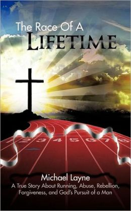 The Race of a Lifetime: A True Story about Running, Abuse, Rebellion, Forgiveness, and God's Pursuit of a Man