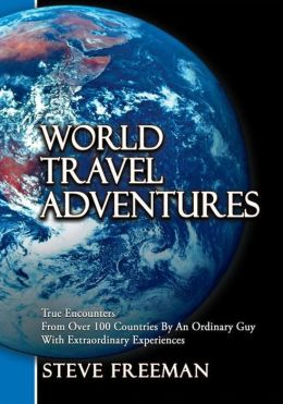 World Travel Adventures: True Encounters From Over 100 Countries By An Ordinary Guy With Extraordinary Experiences