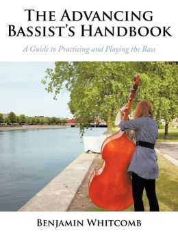The Advancing Bassist's Handbook: A Guide to Practicing and Playing the Bass