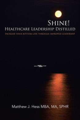 Shine! Healthcare Leadership Distilled: Increase your bottom-line through improved leadership