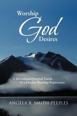Worship God Desires: A Devotional/Journal Guide to a Deeper Worship Experience