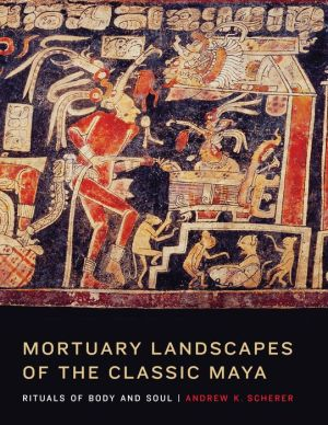 Mortuary Landscapes of the Classic Maya: Rituals of Body and Soul