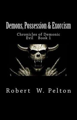 Demons, Possession & Exorcism: Chronicles of Demonic Evil Book 1