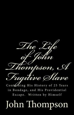 The Life of John Thompson, a Fugitive Slave: Containing His History of 25 Years in Bondage, and His Providential Escape. Written by Himself