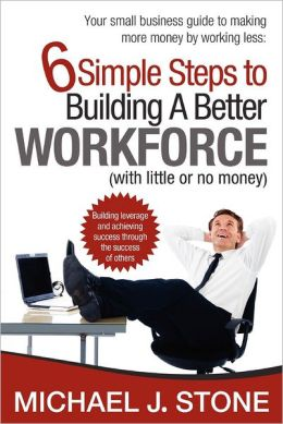 6 Simple Steps to Building a Better Workforce (with Little or No Money): Building Leverage and Achieving Success Through the Success of Others. Reveals Real Secrets for Developing a Hardworking, Honest, Dedicated and Customer Focused Team That Gives You a