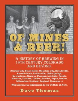 Of Mines and Beer!: 150 Years of Brewing History in Gilpin County, Colorado, and Beyond (Central City, Black Hawk, Mountain City, Nevadaville, Russell Gulch, Rollinsville, Idaho Springs, Georgetown, Golden, Denver, Boulder, Aspen, Scotland, England, Germa