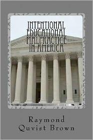 Intentional Educational Malpractice in America: An Expose of How Local Public School Bureaucracy Destroys Public Education