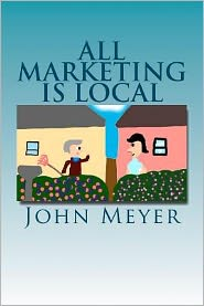 All Marketing Is Local: A Common Sense Approach to Marketing Your Business