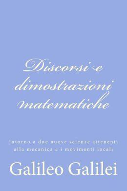 Discorsi e Dimostrazioni Matematiche: Intorno a Due Nuove Scienze Attenenti Alla Mecanica e I Movimenti Locali