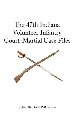 The 47th Indiana Volunteer Infantry: Court-Martial Case Files