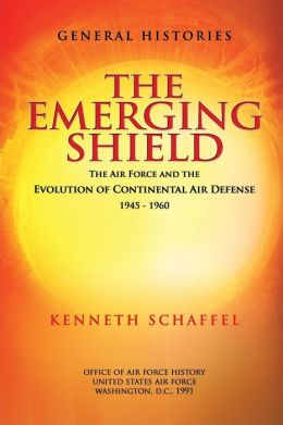 The Emerging Shield - the Air Force and the Evolution of Continental Air Defense 1945-1960