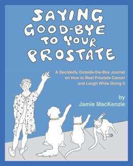 Saying Good-Bye to Your Prostate: A Decidedly Outside-The-Box Journal on How to Beat Prostate Cancer and Laugh While Doing It