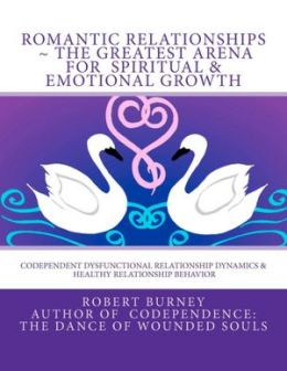 Romantic Relationships the Greatest Arena for Spiritual & Emotional Growth: Codependent Dysfunctional Relationship Dynamics & Healthy Relationship Beh