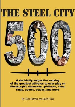 The Steel City 500: A Decidedly Subjective Ranking of the Greatest Athletes to Ever Play on Pittsburgh's Diamonds, Gridirons, Rinks, Rings
