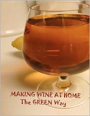 Making Wine at Home: Making fruit and vegetable wine at home the GREEN WAY