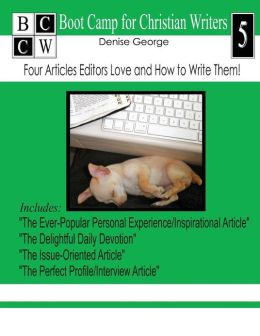 Four Articles Editors Love and How to Write Them!: Boot Camp for Christian Writers
