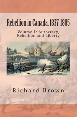 Rebellion in Canada, 1837-1885: Autocracy, Rebellion and Liberty