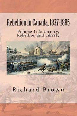 Rebellion in Canada, 1837-1885: Autocracy, Rebellion and Liberty