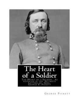 The Heart of a Soldier: The Heart of a Soldier, As Revealed in the Intimate Letters of Genl. George E. Pickett