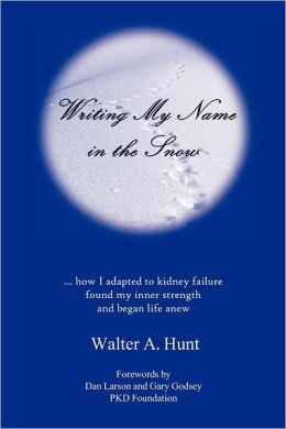 Writing My Name in the Snow: How I Adapted to Kidney Failure, Found My Inner Strength, and Began Life Anew