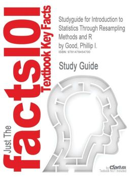 Studyguide for Introduction to Statistics Through Resampling Methods and R by Good, Phillip I., ISBN 9781118428214