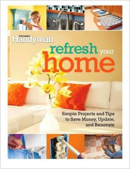 Refresh Your Home: Simple Projects and Tips to Save Money, Update, and Renovate