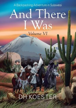 And There I Was Volume VI: A Backpacking Adventure In Sulawesi