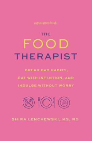 The Food Therapist: Break Bad Habits, Eat with Intention, and Indulge Without Worry
