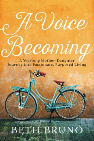 Book A Voice Becoming: A Yearlong Mother-Daughter Journey into Passionate, Purposed Living
