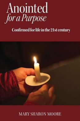 Anointed for a Purpose: Confirmed for Life in the 21st Century