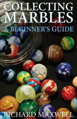 Collecting Marbles: A Beginner's Guide: Learn How to Recognize the Classic Marbles Identify the Nine Basic Marble Features Play the Old Ga