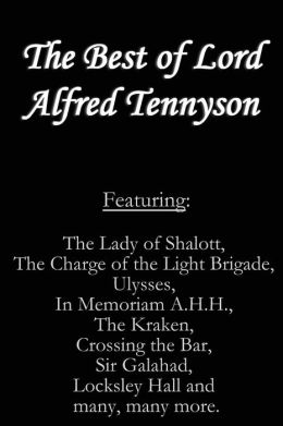 The Best of Lord Alfred Tennyson: Featuring Lady of Shalott, the Charge of the Light Brigade, Ulysses, in Memoriam A. H. H. , the Kraken, Crossing the Bar, Sir Galahad, Locksley Hall and Many, Many More