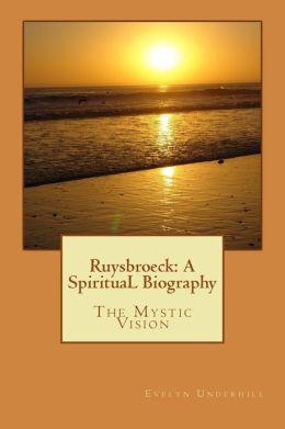 Ruysbroeck: a SpirituaL Biography: The Mystic Vision
