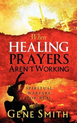 When Healing Prayers Aren't Working: Spiritual Warfare for Real