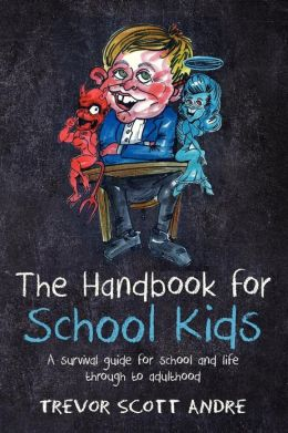 The handbook for School Kids: A survival guide for school and life through to adulthood