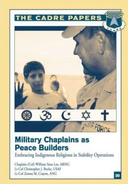 Military Chaplains As Peace Builders: Embracing Indigenous Religions in Stability Operations: CADRE Paper No. 20