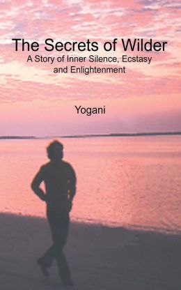 The Secrets of Wilder - a Story of Inner Silence, Ecstasy and Enlightenment: (2012 Compact Edition)