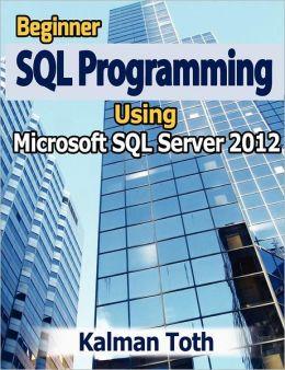 Beginner SQL Programming Using Microsoft SQL Server 2012