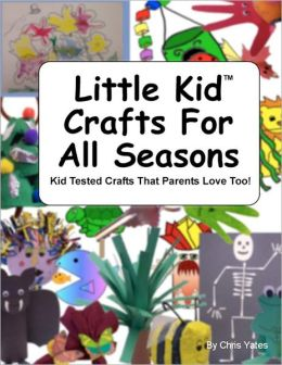 Little Kid Crafts for All Seasons: Kid Tested Crafts That Parents Love Too!