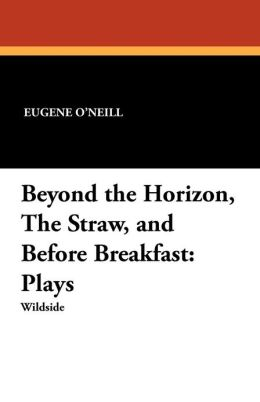 Beyond the Horizon, the Straw, and Before Breakfast: Plays