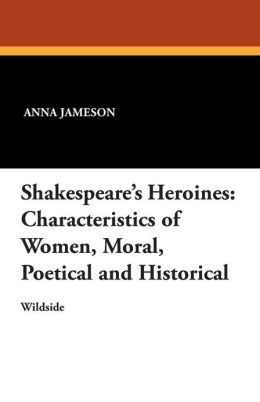 Shakespeare's Heroines: Characteristics of Women, Moral, Poetical and Historical