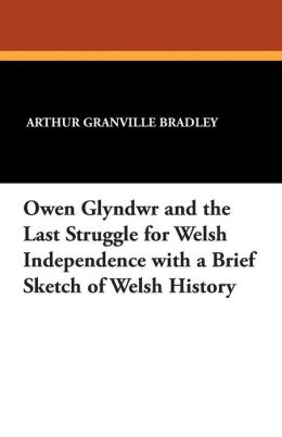 Owen Glyndwr and the Last Struggle for Welsh Independence with a Brief Sketch of Welsh History