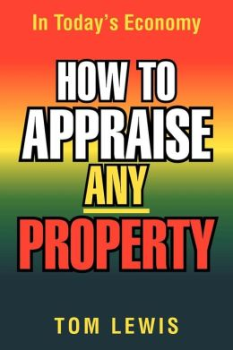 HOW TO APPRAISE ANY PROPERTY: In Today's Economy