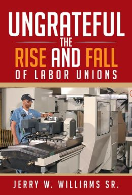 UNGRATEFUL: THE RISE AND FALL OF LABOR UNIONS