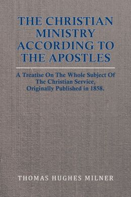 The Christian Ministry According to the Apostles: A Treatise On The Whole Subject Of The Christian Service, Originally Published in 1858.