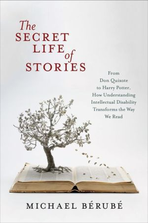 The Secret Life of Stories: From Don Quixote to Harry Potter, How Understanding Intellectual Disability Transforms the Way We Read