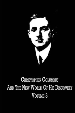 Christopher Columbus and the New World of His Discovery Volume 3