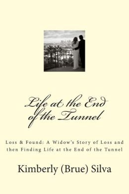 Life at the End of the Tunnel: A Widow's Story of Loss and Then Finding Life at the End of the Tunnel