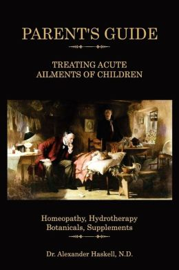 Parent Guide Treating Acute Ailments of Children: Homeopathy, Hydrotherapy, Botanicals, Supplements