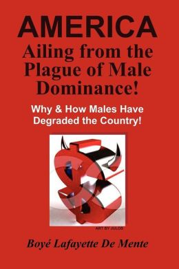 America Ailing from the Plague of Male Dominance!: Why & How Males Have Degraded the Country!